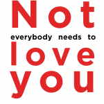 Not everybody needs to love you